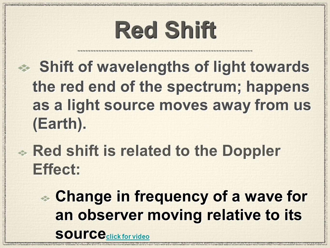 Red Shift Shift of wavelengths of light towards the red end of the spectrum; happens as a light source moves away from us (Earth). Red shift is relate