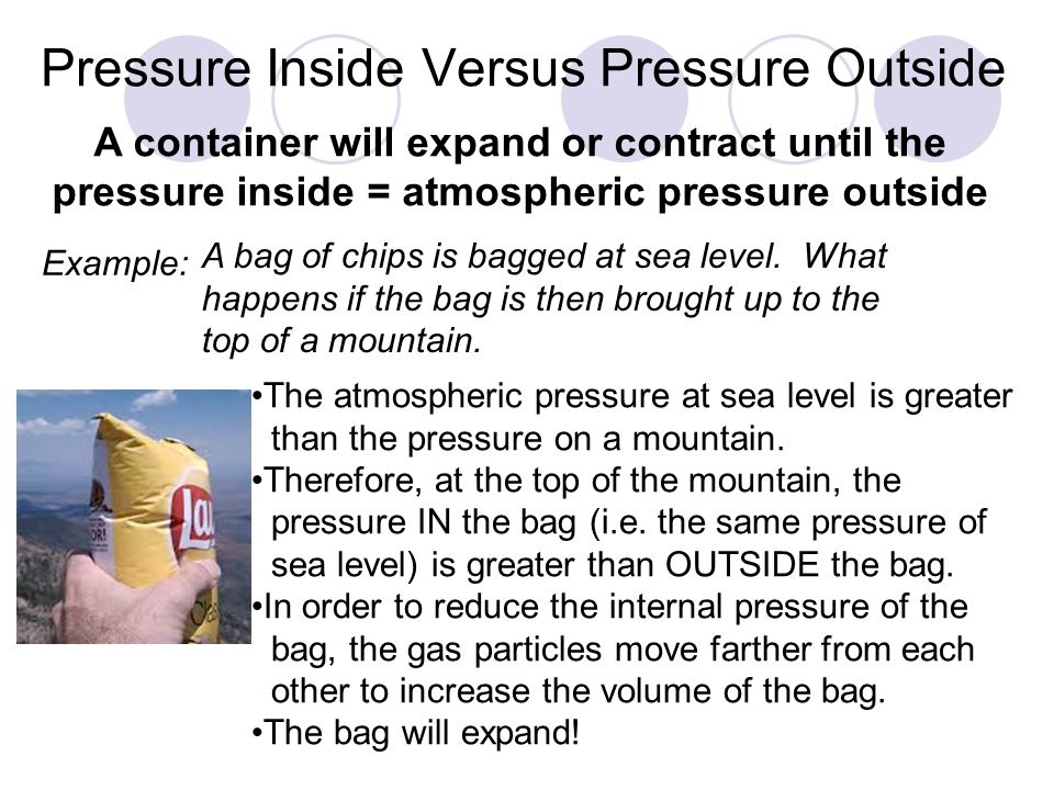 Pressure Inside Versus Pressure Outside Example: A bag of chips is bagged at sea level. What happens if the bag is then brought up to the top of a mou
