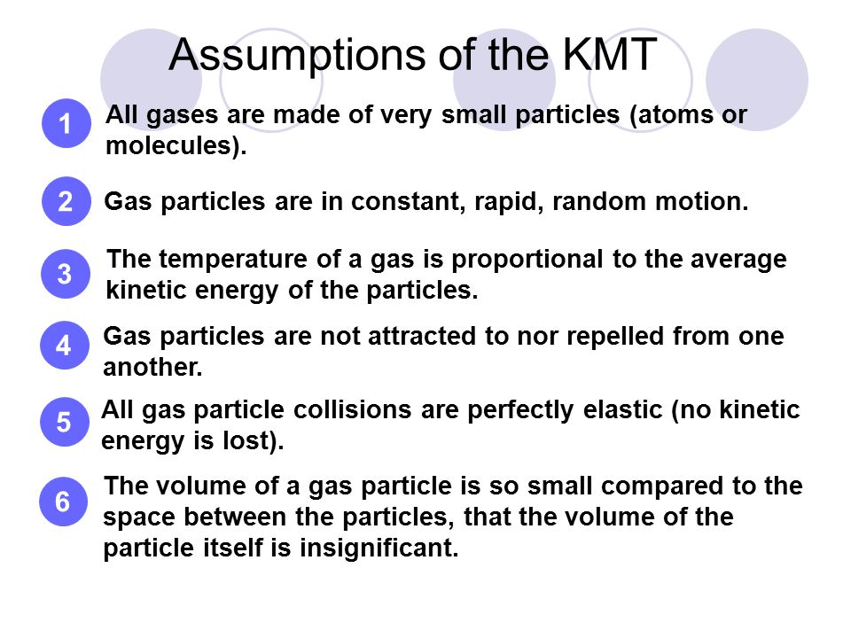 1 Assumptions of the KMT All gases are made of very small particles (atoms or molecules). Gas particles are in constant, rapid, random motion. The tem