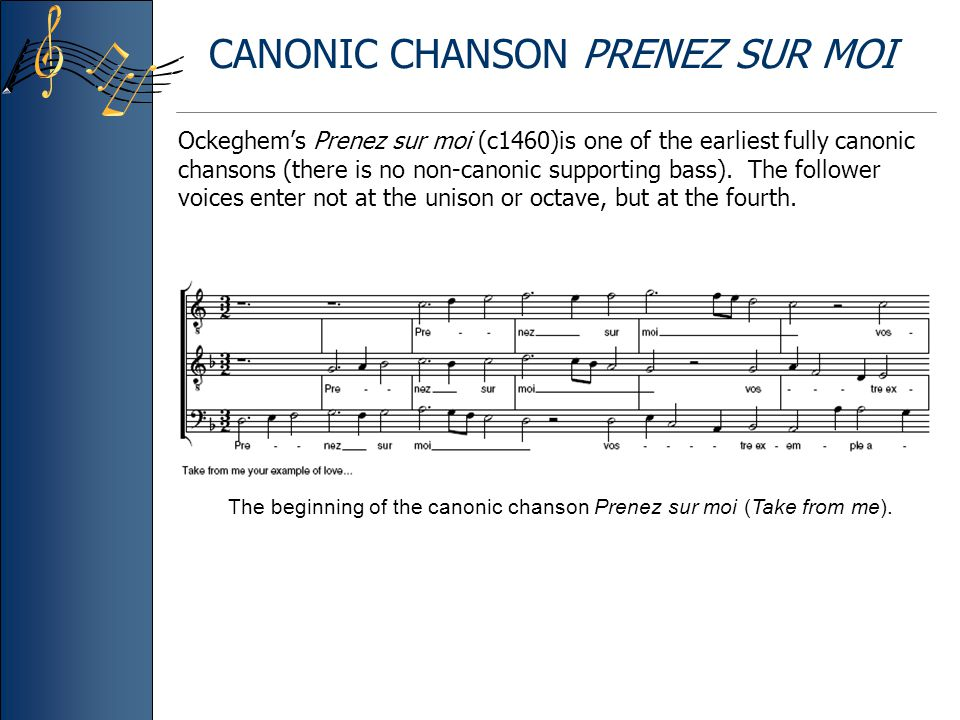 CANONIC CHANSON PRENEZ SUR MOI Ockeghem's Prenez sur moi (c1460)is one of the earliest fully canonic chansons (there is no non-canonic supporting bass).