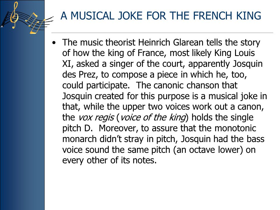 A MUSICAL JOKE FOR THE FRENCH KING The music theorist Heinrich Glarean tells the story of how the king of France, most likely King Louis XI, asked a singer of the court, apparently Josquin des Prez, to compose a piece in which he, too, could participate.