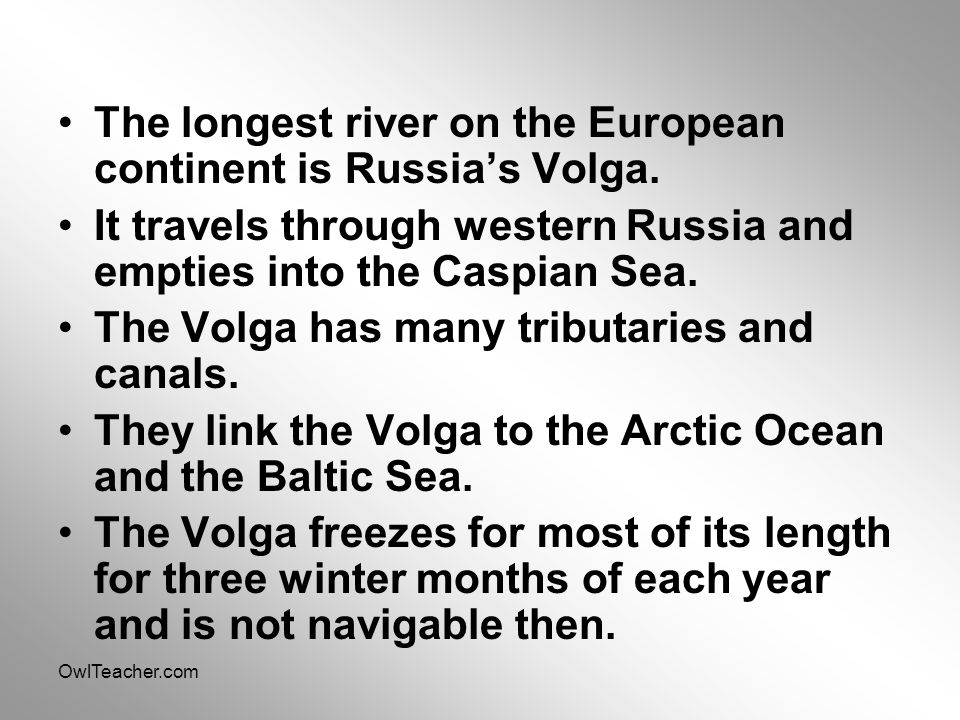 OwlTeacher.com The longest river on the European continent is Russia's Volga. It travels through western Russia and empties into the Caspian Sea. The