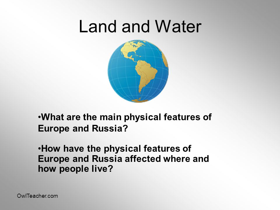 OwlTeacher.com Land and Water What are the main physical features of Europe and Russia? How have the physical features of Europe and Russia affected w
