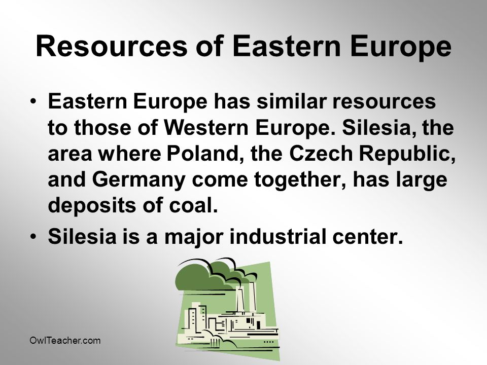 OwlTeacher.com Resources of Eastern Europe Eastern Europe has similar resources to those of Western Europe. Silesia, the area where Poland, the Czech