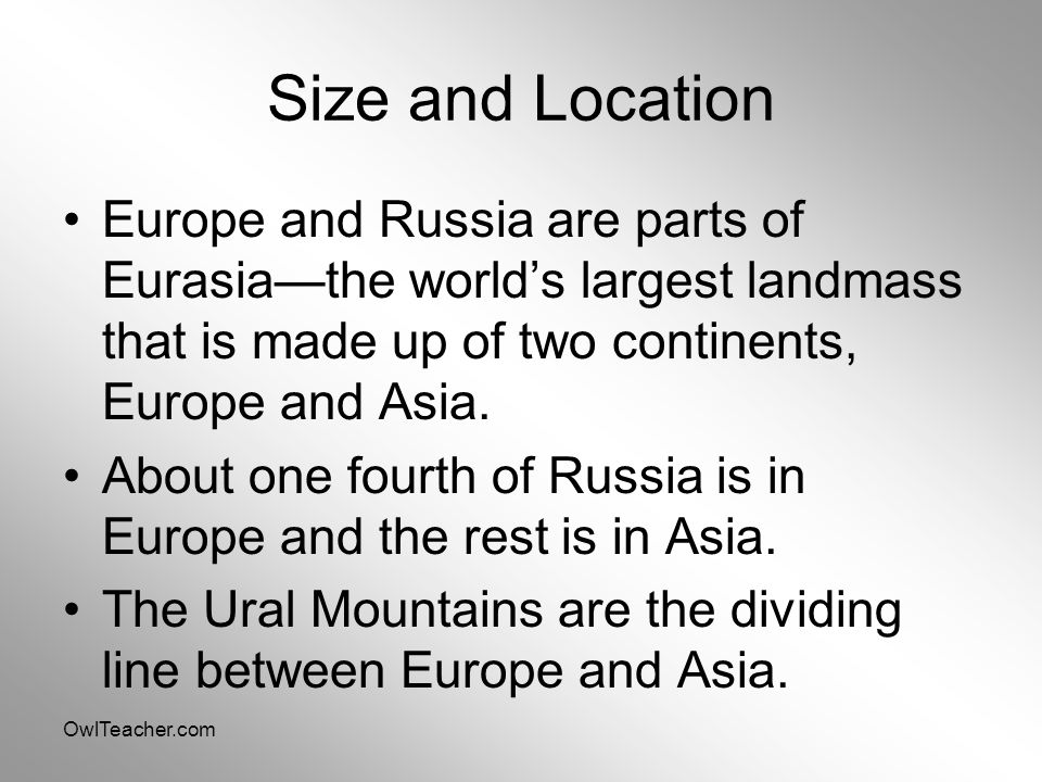 OwlTeacher.com Size and Location Europe and Russia are parts of Eurasia—the world's largest landmass that is made up of two continents, Europe and Asi