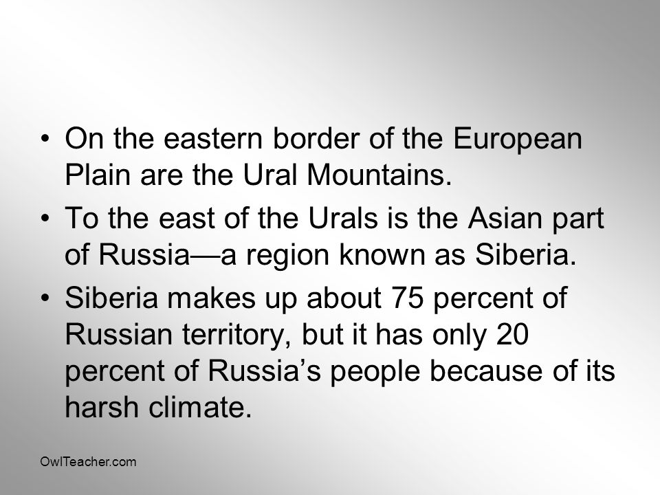 OwlTeacher.com On the eastern border of the European Plain are the Ural Mountains. To the east of the Urals is the Asian part of Russia—a region known