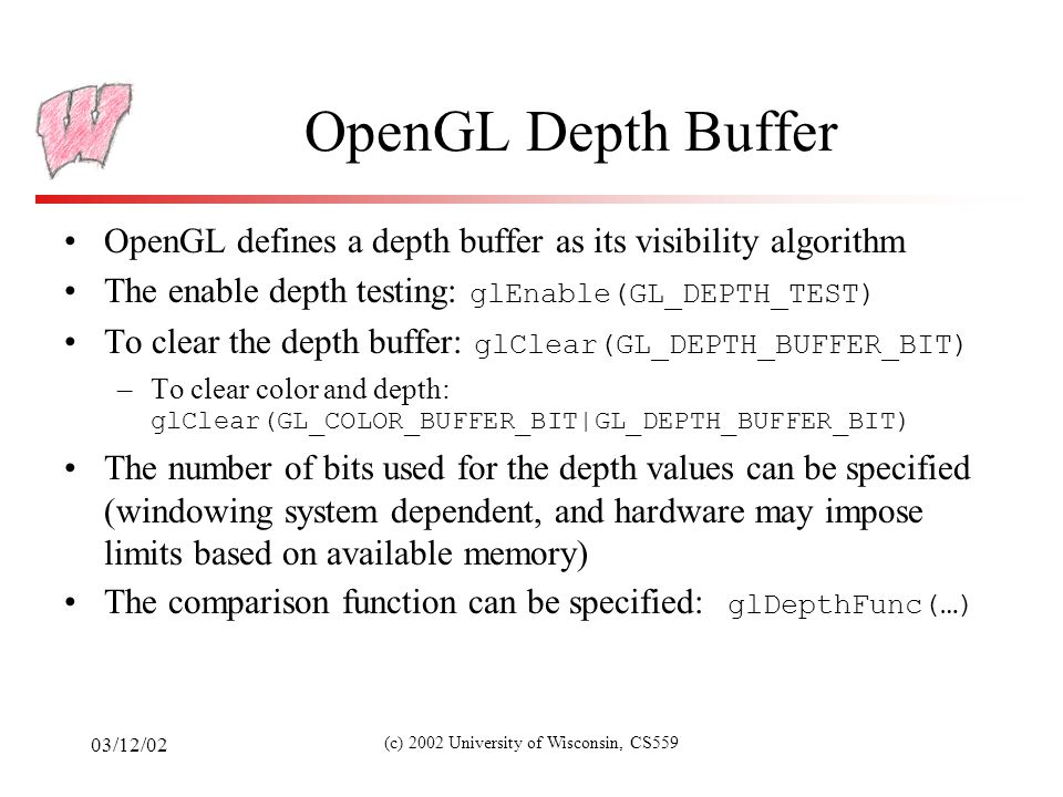 03/12/02 (c) 2002 University of Wisconsin, CS559 OpenGL Depth Buffer OpenGL defines a depth buffer as its visibility algorithm The enable depth testing: glEnable(GL_DEPTH_TEST) To clear the depth buffer: glClear(GL_DEPTH_BUFFER_BIT) –To clear color and depth: glClear(GL_COLOR_BUFFER_BIT|GL_DEPTH_BUFFER_BIT) The number of bits used for the depth values can be specified (windowing system dependent, and hardware may impose limits based on available memory) The comparison function can be specified: glDepthFunc(…)