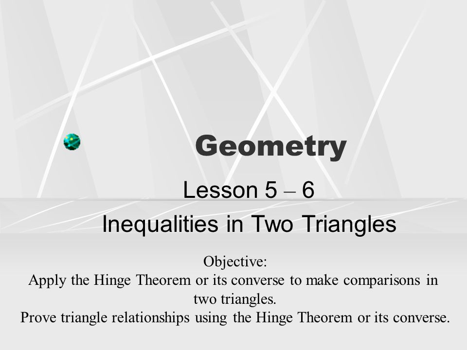 Geometry Lesson 5 – 6 Inequalities in Two Triangles Objective: Apply the Hinge Theorem or its converse to make comparisons in two triangles. Prove tri