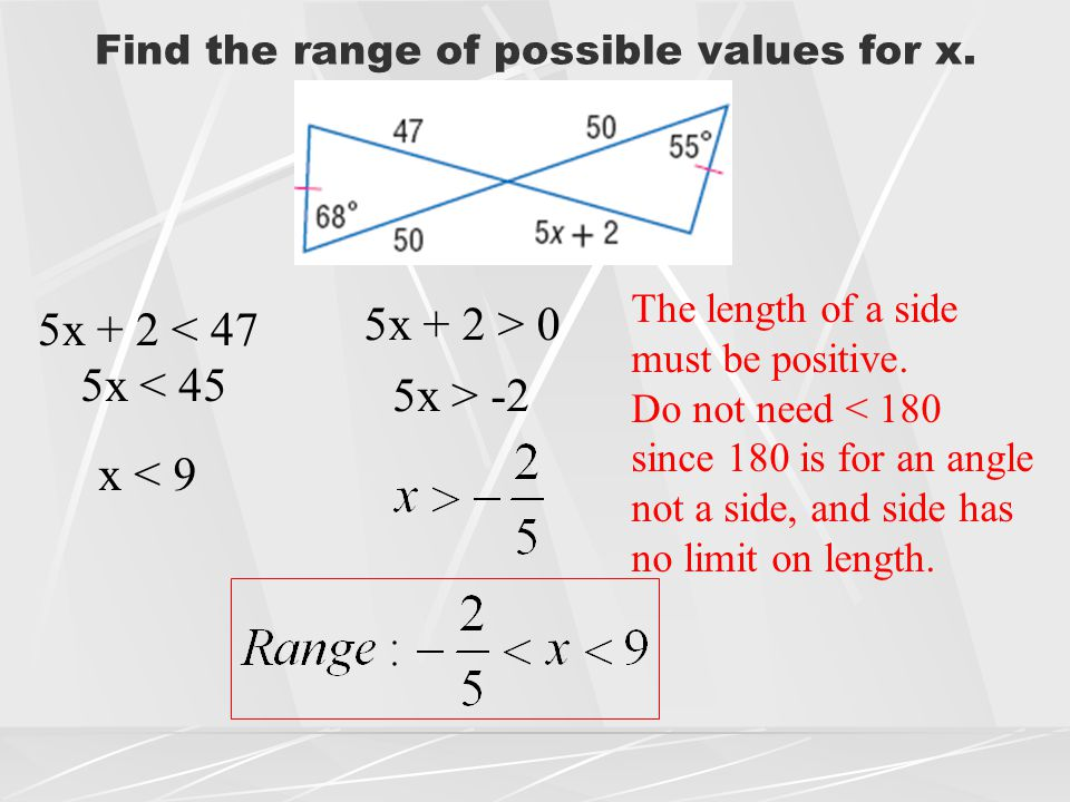 Find the range of possible values for x. 5x + 2 < 47 5x + 2 > 0 The length of a side must be positive. Do not need < 180 since 180 is for an angle not