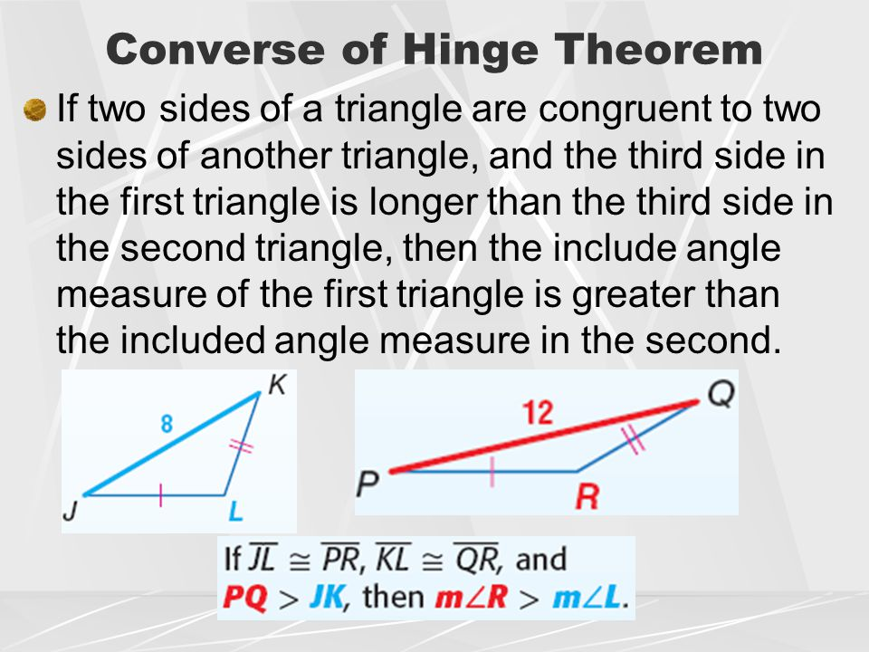 Converse of Hinge Theorem If two sides of a triangle are congruent to two sides of another triangle, and the third side in the first triangle is longe