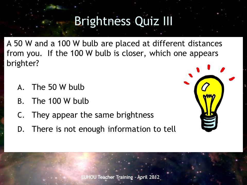 Brightness Quiz III A 50 W and a 100 W bulb are placed at different distances from you. If the 100 W bulb is closer, which one appears brighter? A. Th