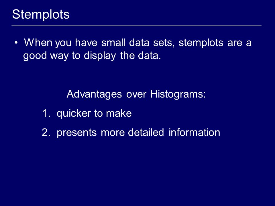 Stemplots When you have small data sets, stemplots are a good way to display the data. Advantages over Histograms: 1. quicker to make 2. presents more
