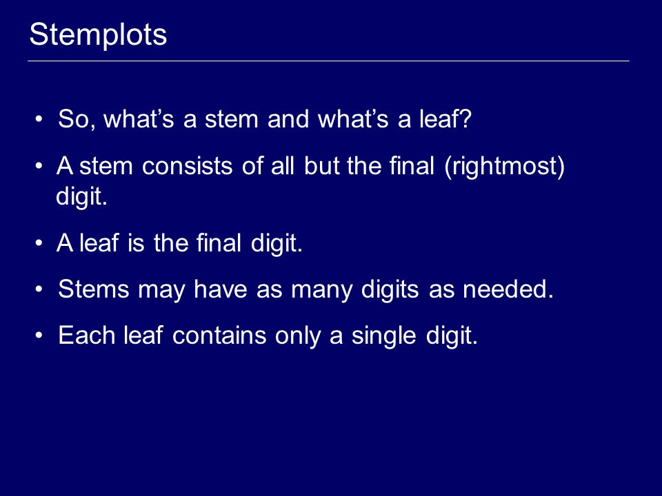 Stemplots So, what's a stem and what's a leaf? A stem consists of all but the final (rightmost) digit. A leaf is the final digit. Stems may have as ma