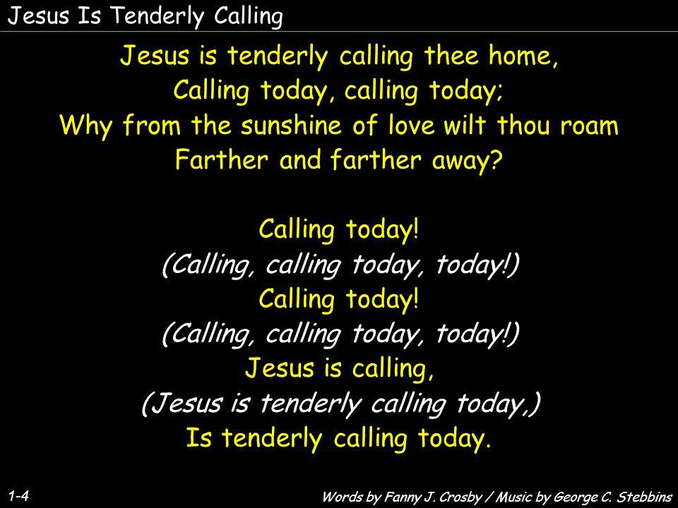 Jesus Is Tenderly Calling 1-4 Jesus is tenderly calling thee home, Calling today, calling today; Why from the sunshine of love wilt thou roam Farther