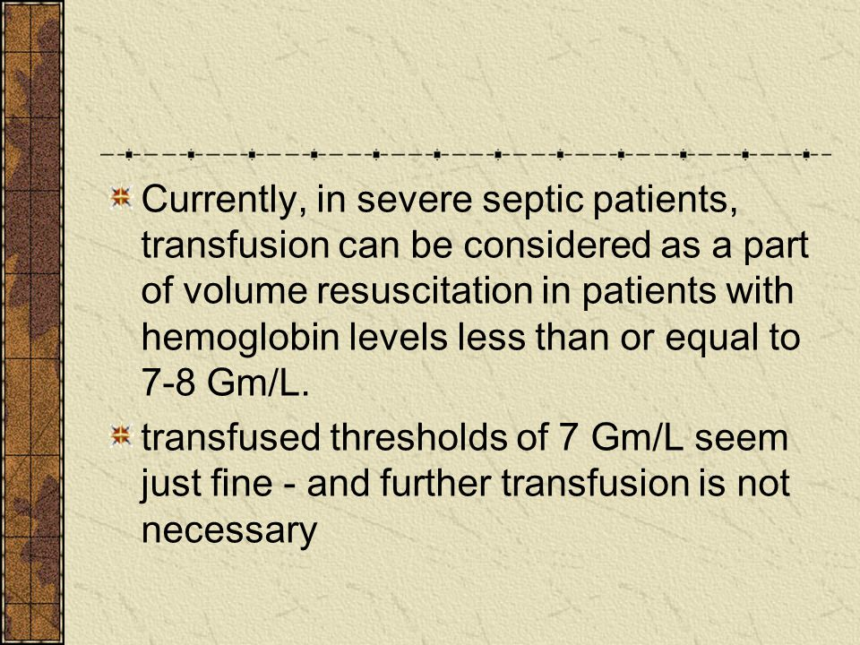 Currently, in severe septic patients, transfusion can be considered as a part of volume resuscitation in patients with hemoglobin levels less than or equal to 7-8 Gm/L.