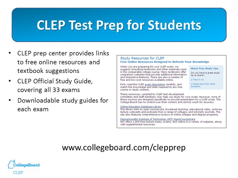 CLEP Test Prep for Students CLEP prep center provides links to free online resources and textbook suggestions CLEP Official Study Guide, covering all 33 exams Downloadable study guides for each exam www.collegeboard.com/clepprep