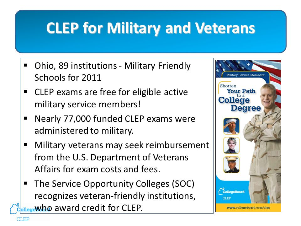 CLEP for Military and Veterans  Ohio, 89 institutions - Military Friendly Schools for 2011  CLEP exams are free for eligible active military service members.