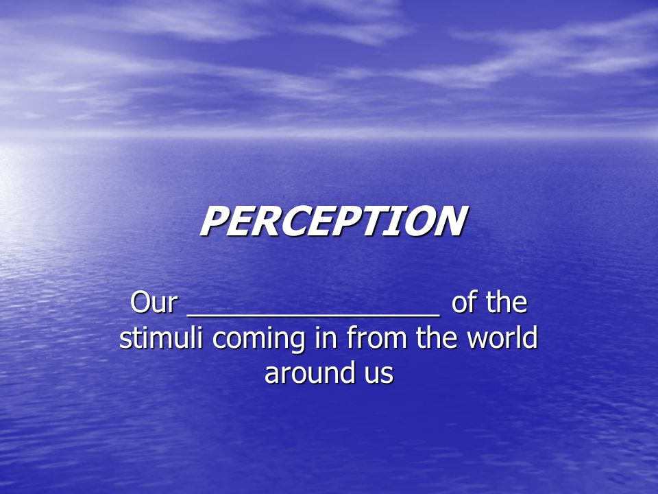 PERCEPTION Our ________________ of the stimuli coming in from the world around us