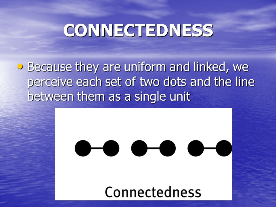 CONNECTEDNESS Because they are uniform and linked, we perceive each set of two dots and the line between them as a single unit Because they are uniform and linked, we perceive each set of two dots and the line between them as a single unit