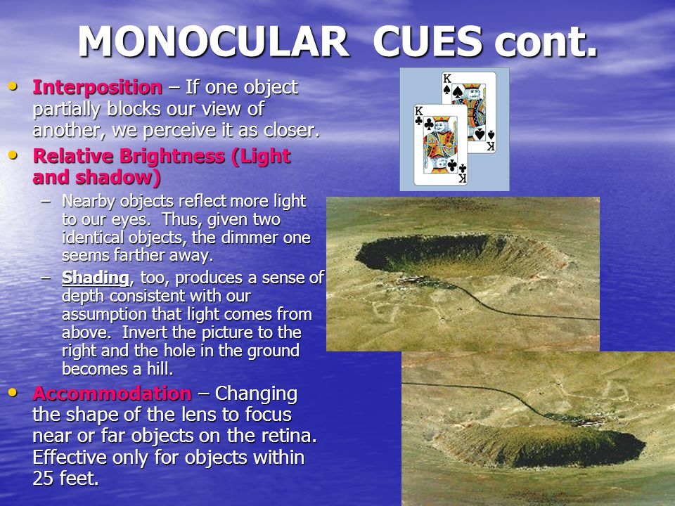 MONOCULAR CUES cont. Interposition – If one object partially blocks our view of another, we perceive it as closer. Interposition – If one object parti