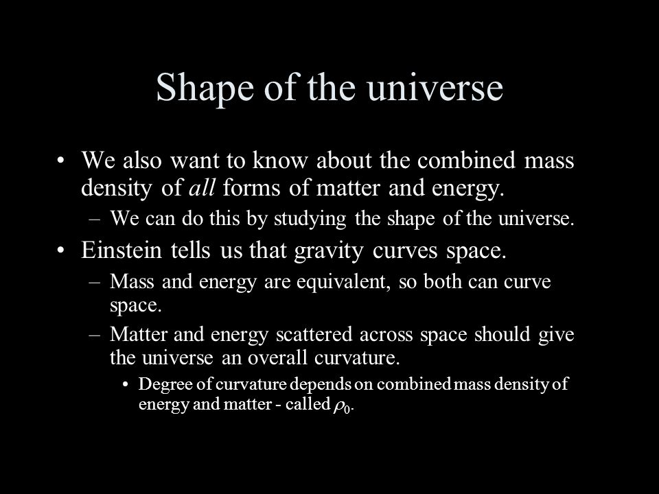 Shape of the universe We also want to know about the combined mass density of all forms of matter and energy.