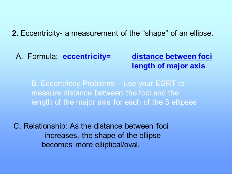 """2. Eccentricity- a measurement of the """"shape"""" of an ellipse. A.Formula: eccentricity=distance between foci length of major axis B. Eccentricity Proble"""
