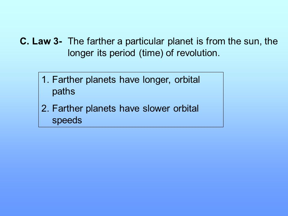C. Law 3-The farther a particular planet is from the sun, the longer its period (time) of revolution. 1.Farther planets have longer, orbital paths 2.F