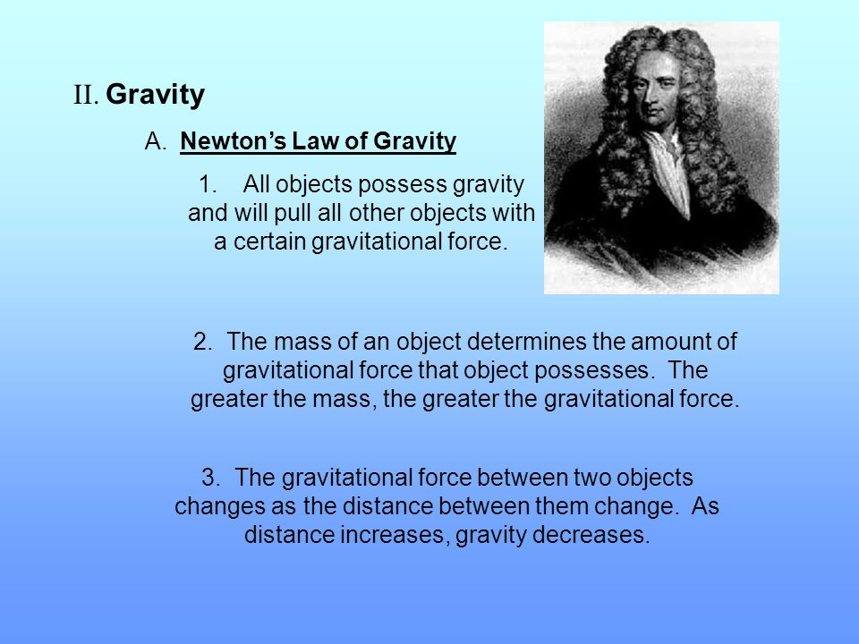 II. Gravity A. Newton's Law of Gravity 1. All objects possess gravity and will pull all other objects with a certain gravitational force. 2. The mass