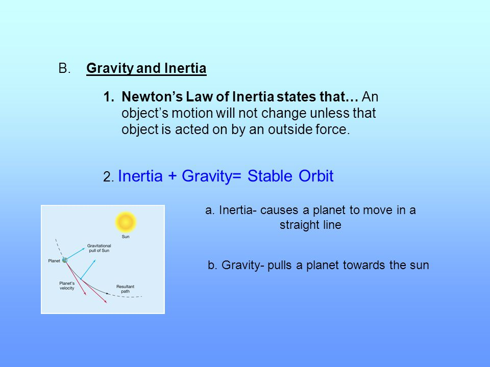 B. Gravity and Inertia 1.Newton's Law of Inertia states that… An object's motion will not change unless that object is acted on by an outside force. 2