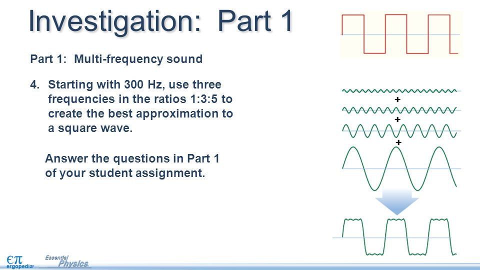 4.Starting with 300 Hz, use three frequencies in the ratios 1:3:5 to create the best approximation to a square wave. Investigation: Part 1 Answer the