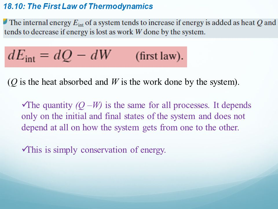 18.10: The First Law of Thermodynamics The quantity (Q –W) is the same for all processes. It depends only on the initial and final states of the syste