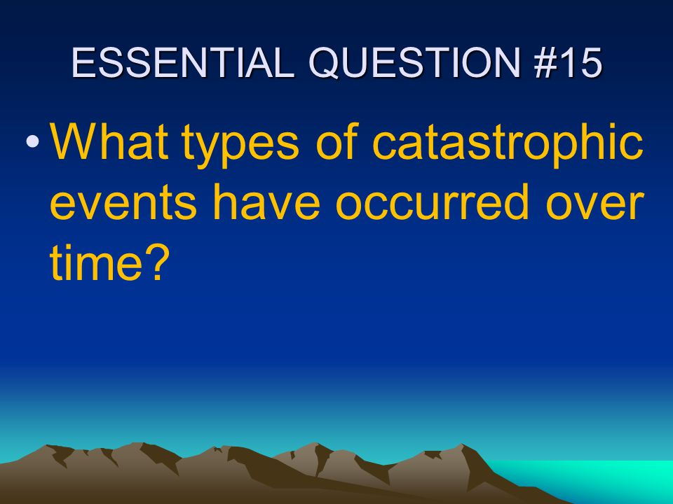 ESSENTIAL QUESTION #15 What types of catastrophic events have occurred over time?