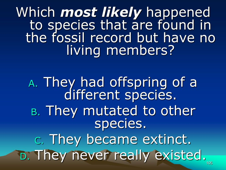 105 Which most likely happened to species that are found in the fossil record but have no living members? A. They had offspring of a different species