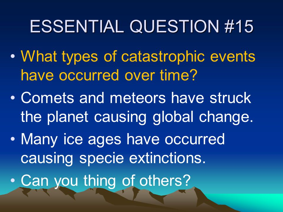 ESSENTIAL QUESTION #15 What types of catastrophic events have occurred over time? Comets and meteors have struck the planet causing global change. Man