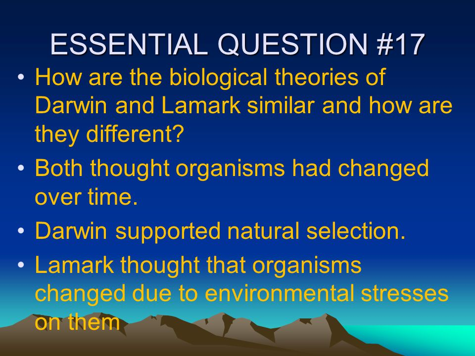 ESSENTIAL QUESTION #17 How are the biological theories of Darwin and Lamark similar and how are they different? Both thought organisms had changed ove