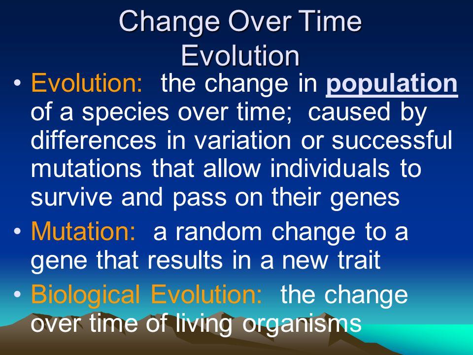 Change Over Time Evolution Evolution: the change in population of a species over time; caused by differences in variation or successful mutations that