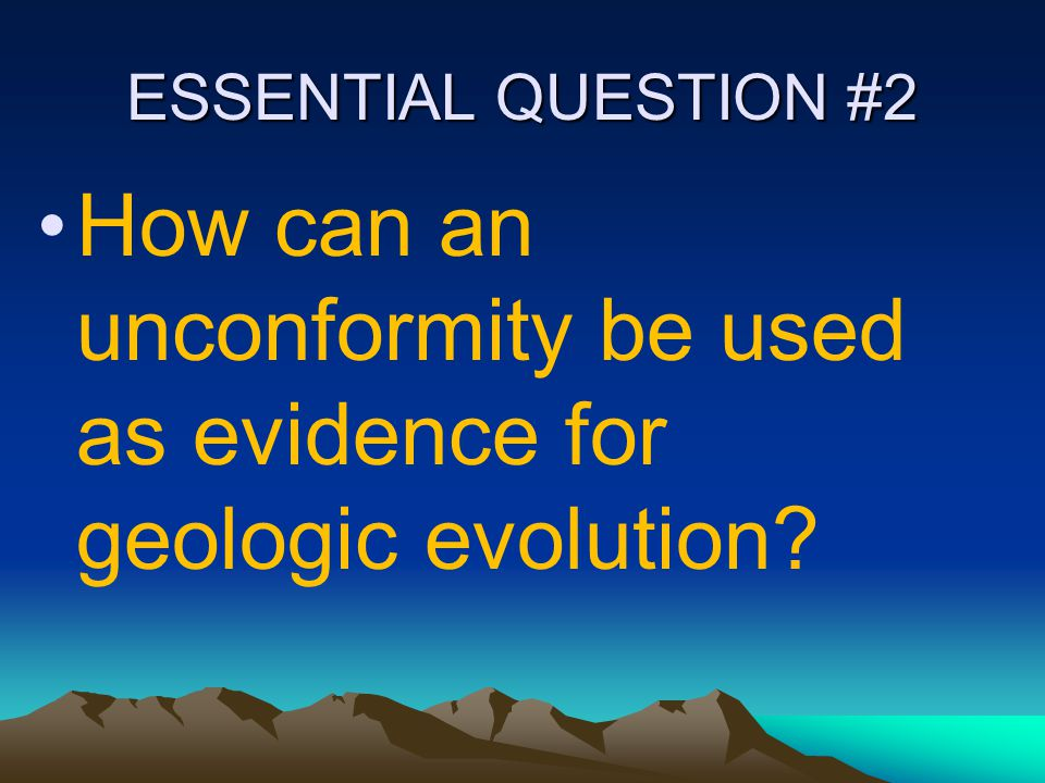 ESSENTIAL QUESTION #2 How can an unconformity be used as evidence for geologic evolution?