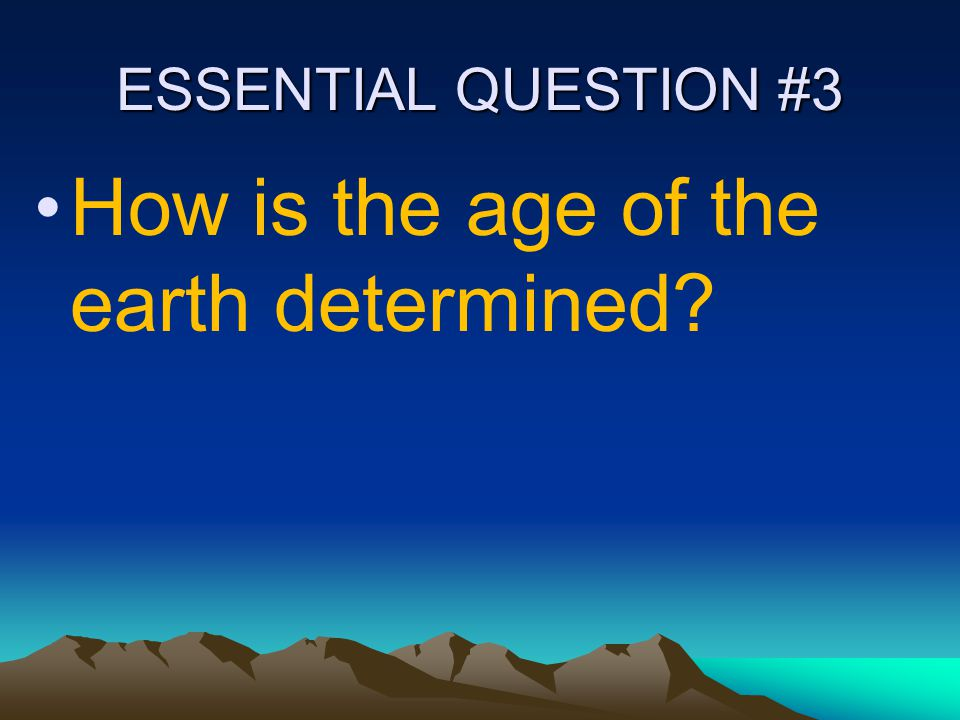 ESSENTIAL QUESTION #3 How is the age of the earth determined?