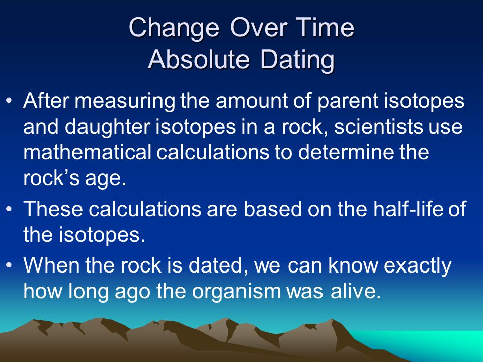 Change Over Time Absolute Dating After measuring the amount of parent isotopes and daughter isotopes in a rock, scientists use mathematical calculatio