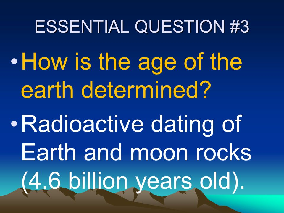 ESSENTIAL QUESTION #3 How is the age of the earth determined? Radioactive dating of Earth and moon rocks (4.6 billion years old).