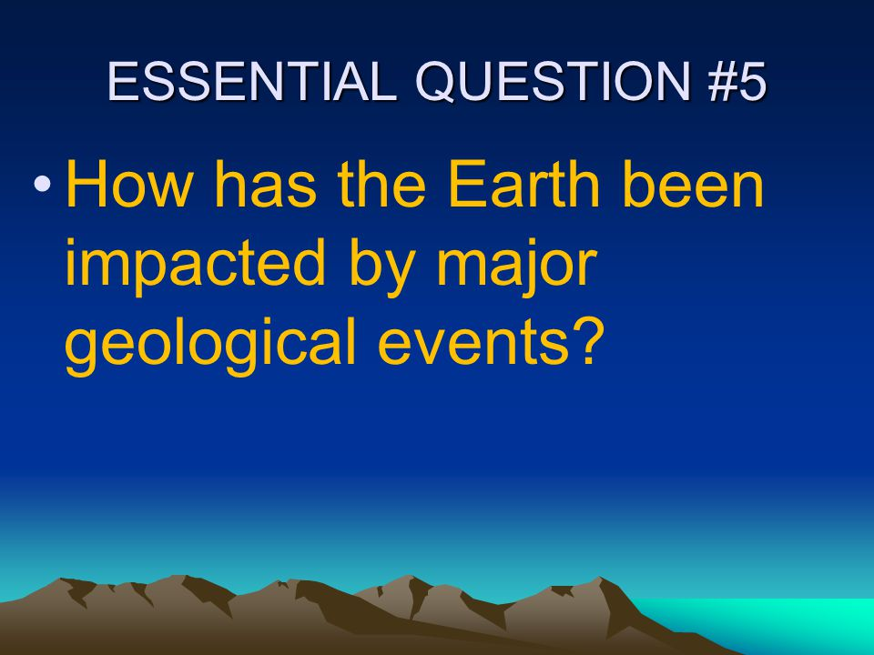 ESSENTIAL QUESTION #5 How has the Earth been impacted by major geological events?