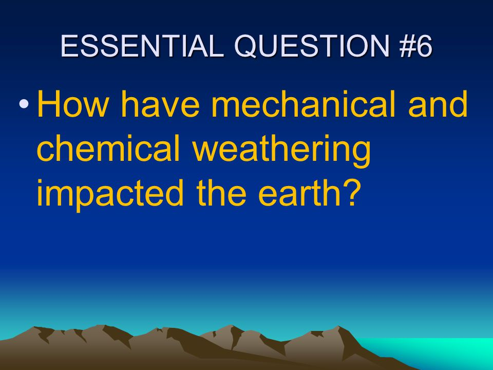 ESSENTIAL QUESTION #6 How have mechanical and chemical weathering impacted the earth?