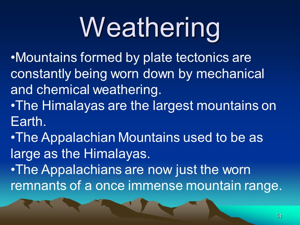 51 Weathering Mountains formed by plate tectonics are constantly being worn down by mechanical and chemical weathering. The Himalayas are the largest