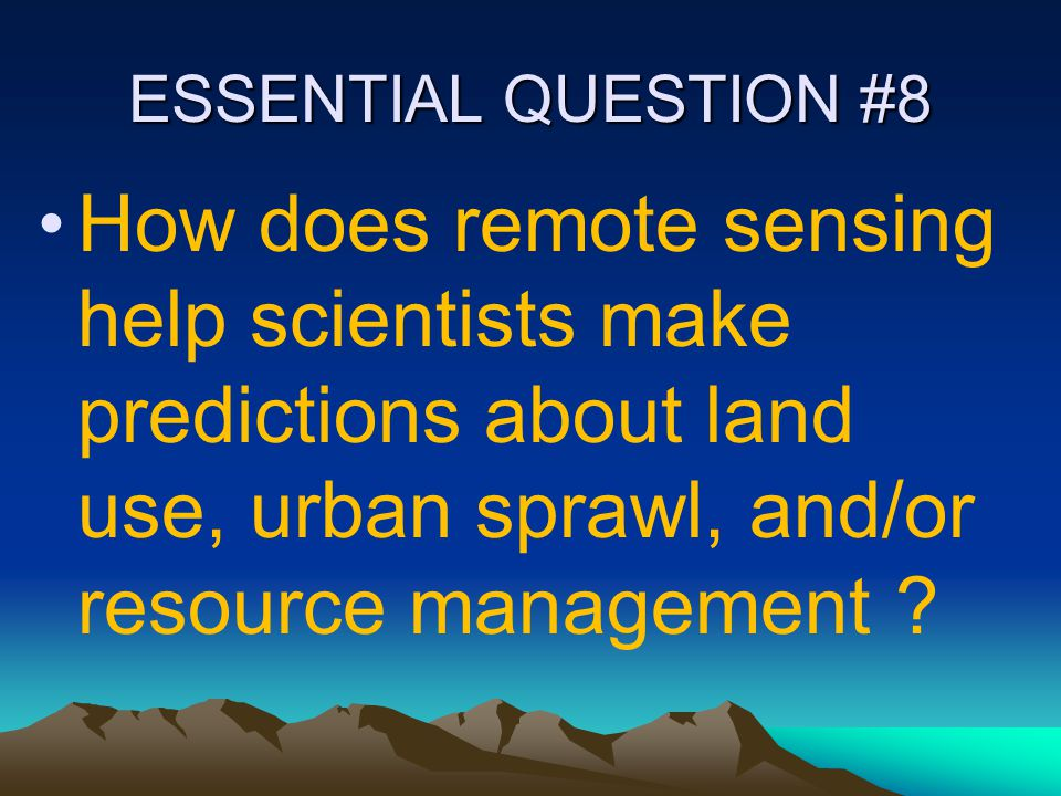 ESSENTIAL QUESTION #8 How does remote sensing help scientists make predictions about land use, urban sprawl, and/or resource management ?