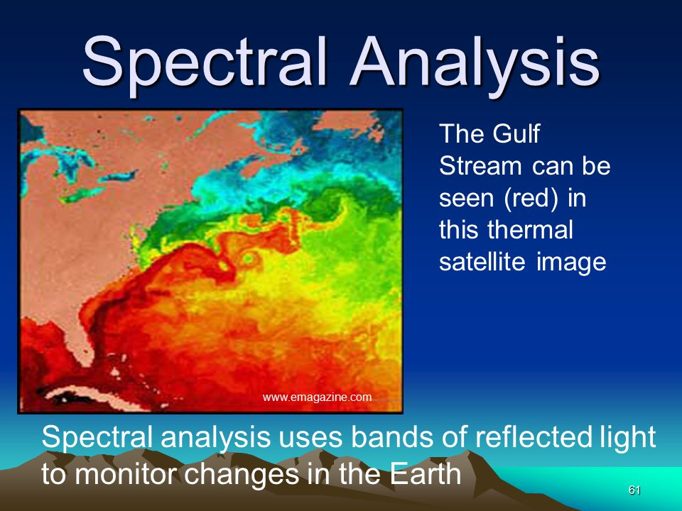 Spectral Analysis 61 The Gulf Stream can be seen (red) in this thermal satellite image Spectral analysis uses bands of reflected light to monitor chan