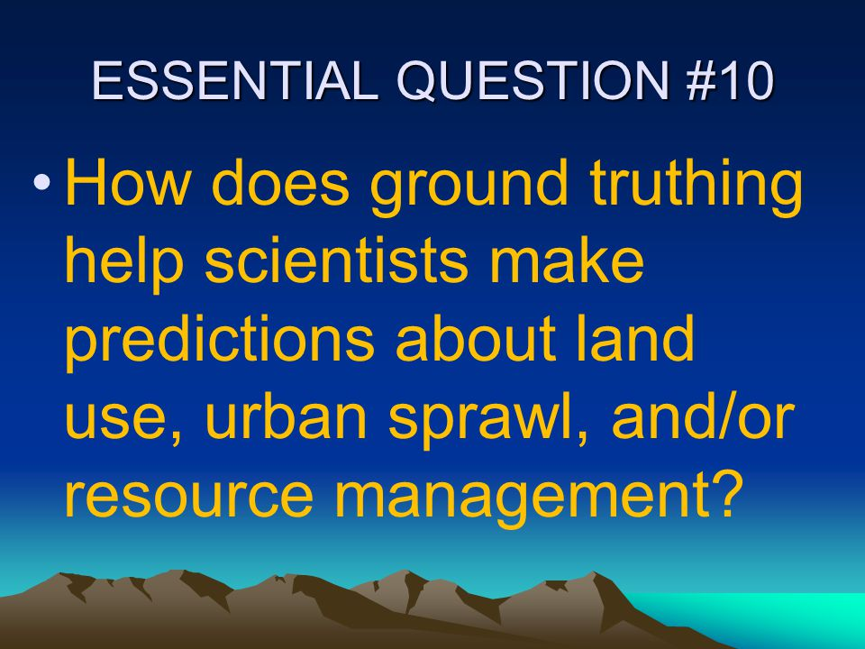 ESSENTIAL QUESTION #10 How does ground truthing help scientists make predictions about land use, urban sprawl, and/or resource management?