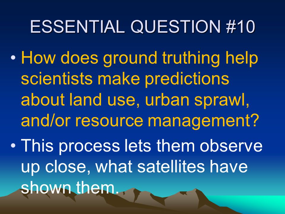 ESSENTIAL QUESTION #10 How does ground truthing help scientists make predictions about land use, urban sprawl, and/or resource management? This proces