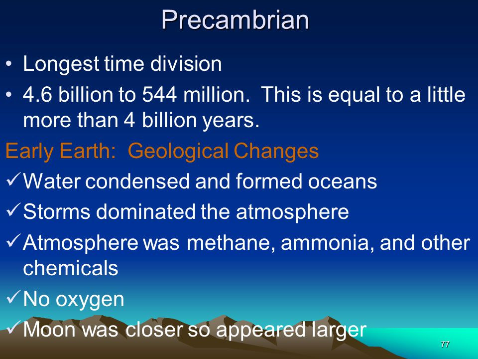 77Precambrian Longest time division 4.6 billion to 544 million. This is equal to a little more than 4 billion years. Early Earth: Geological Changes W