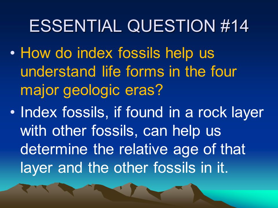 ESSENTIAL QUESTION #14 How do index fossils help us understand life forms in the four major geologic eras? Index fossils, if found in a rock layer wit