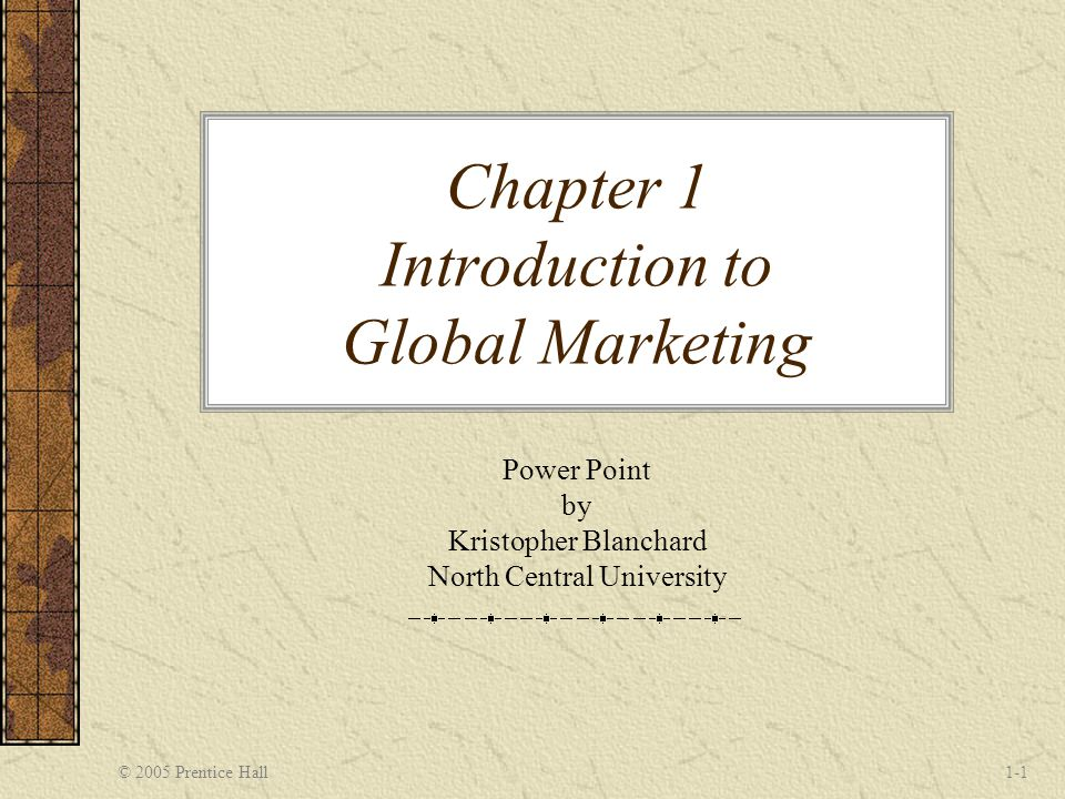 © 2005 Prentice Hall1-1 Chapter 1 Introduction to Global Marketing Power Point by Kristopher Blanchard North Central University